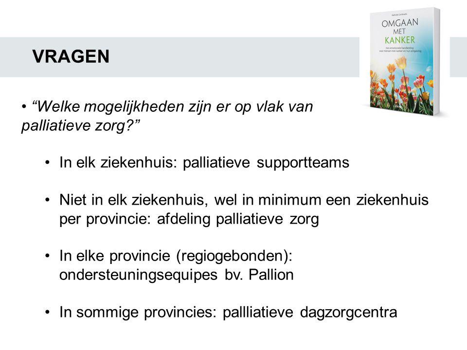 """VRAGEN • """"Welke mogelijkheden zijn er op vlak van palliatieve zorg?"""" •In elk ziekenhuis: palliatieve supportteams •Niet in elk ziekenhuis, wel in mini"""