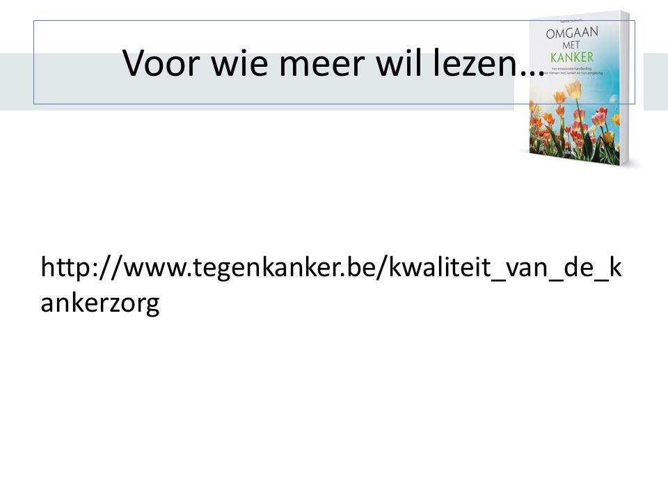 Voor wie meer wil lezen… http://www.tegenkanker.be/kwaliteit_van_de_k ankerzorg