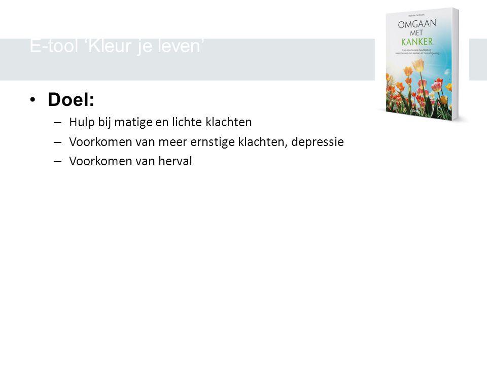 E-tool 'Kleur je leven' •Doel: – Hulp bij matige en lichte klachten – Voorkomen van meer ernstige klachten, depressie – Voorkomen van herval