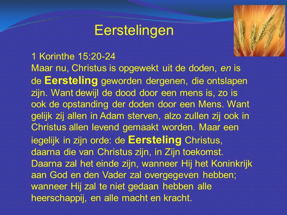 1 Korinthe 15:20-24 Maar nu, Christus is opgewekt uit de doden, en is de Eersteling geworden dergenen, die ontslapen zijn. Want dewijl de dood door ee