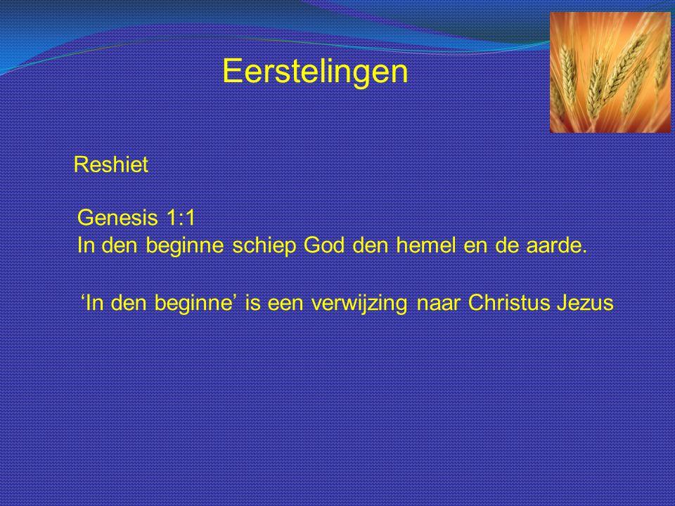 Reshiet Genesis 1:1 In den beginne schiep God den hemel en de aarde. Eerstelingen 'In den beginne' is een verwijzing naar Christus Jezus