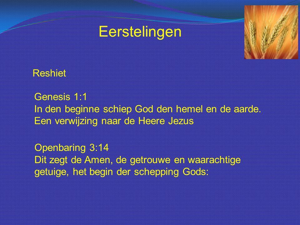 Reshiet Genesis 1:1 In den beginne schiep God den hemel en de aarde. Een verwijzing naar de Heere Jezus Eerstelingen Openbaring 3:14 Dit zegt de Amen,