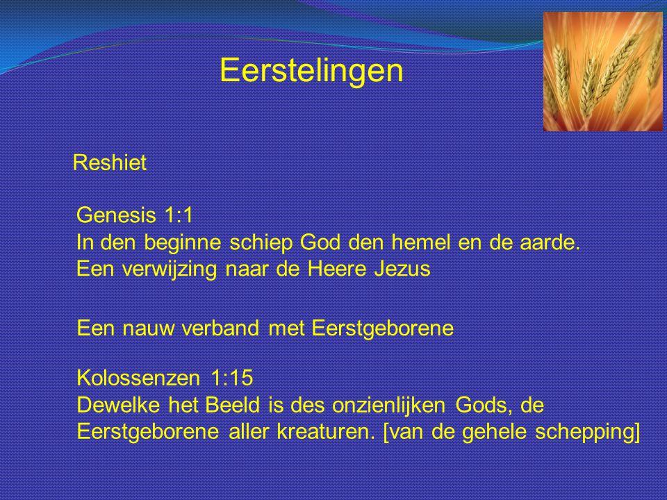 Reshiet Genesis 1:1 In den beginne schiep God den hemel en de aarde. Een verwijzing naar de Heere Jezus Eerstelingen Een nauw verband met Eerstgeboren