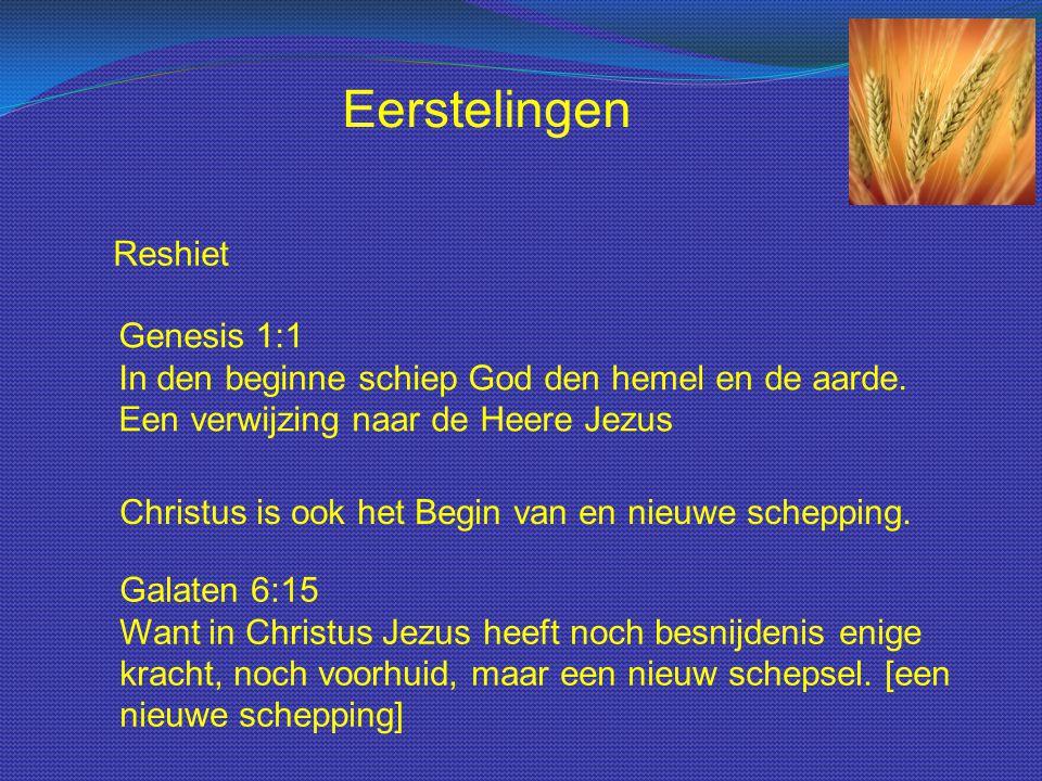 Reshiet Genesis 1:1 In den beginne schiep God den hemel en de aarde. Een verwijzing naar de Heere Jezus Eerstelingen Christus is ook het Begin van en