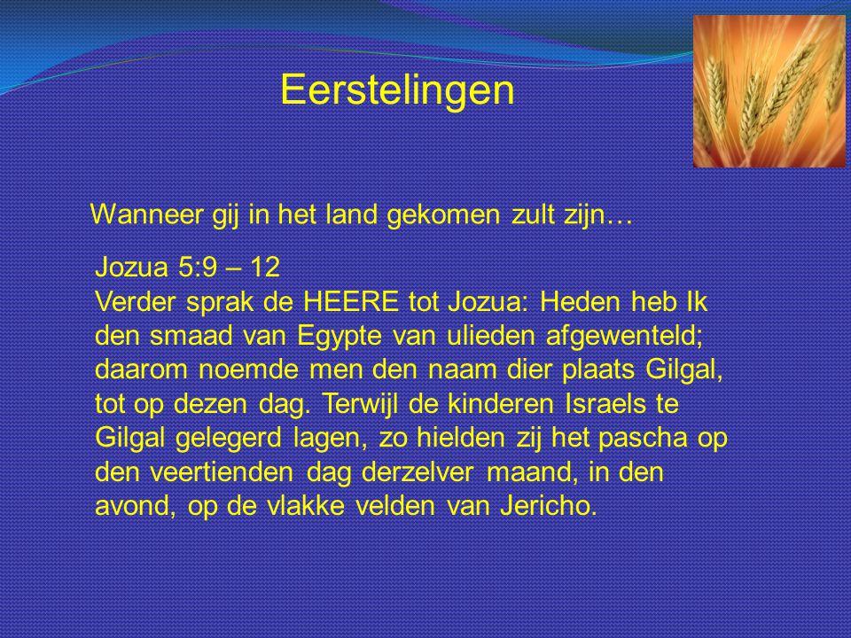 Wanneer gij in het land gekomen zult zijn… Eerstelingen Jozua 5:9 – 12 Verder sprak de HEERE tot Jozua: Heden heb Ik den smaad van Egypte van ulieden afgewenteld; daarom noemde men den naam dier plaats Gilgal, tot op dezen dag.