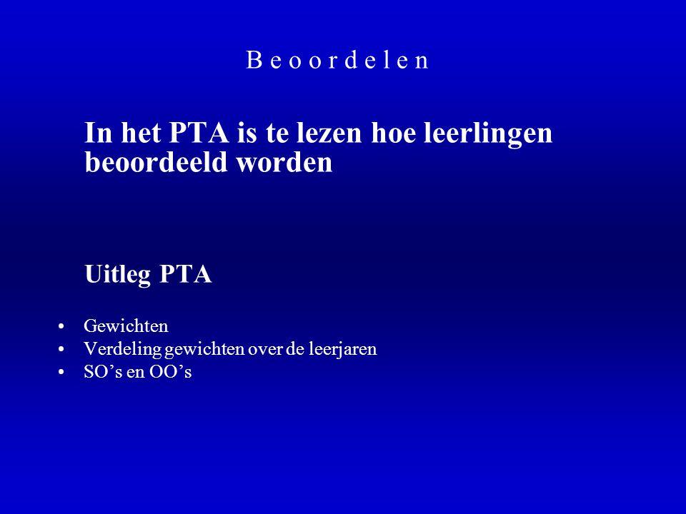 B e o o r d e l e n In het PTA is te lezen hoe leerlingen beoordeeld worden Uitleg PTA •Gewichten •Verdeling gewichten over de leerjaren •SO's en OO's