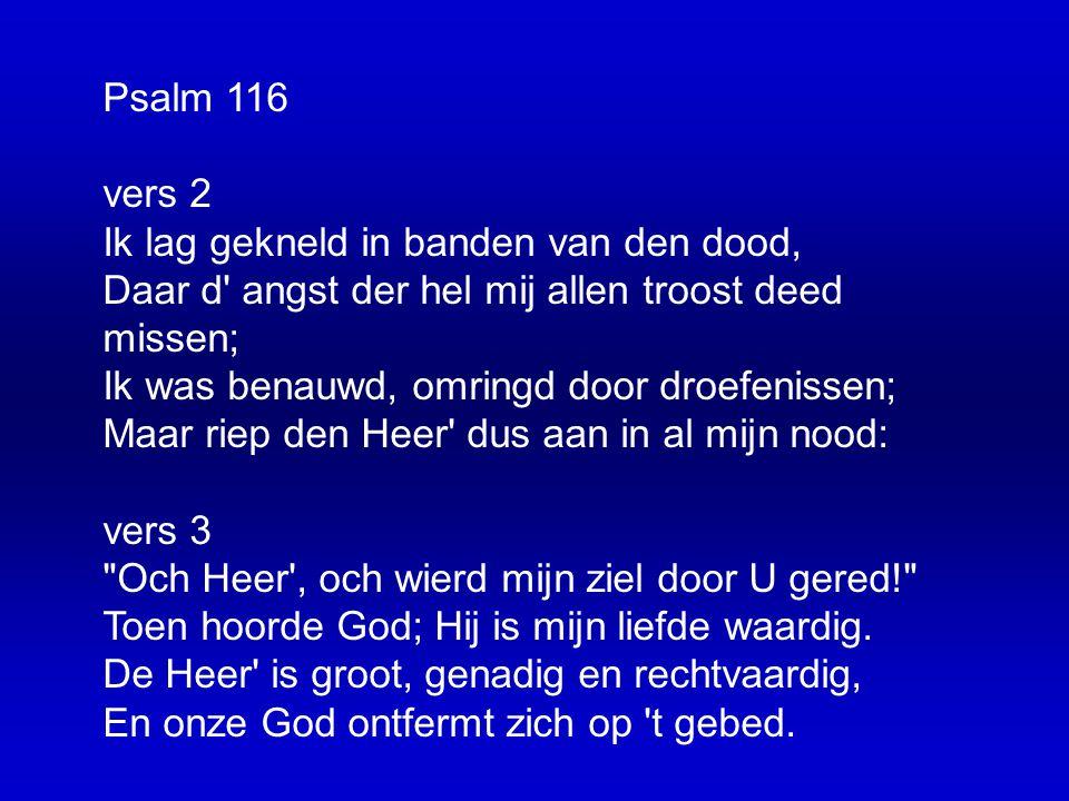 Psalm 116 vers 2 Ik lag gekneld in banden van den dood, Daar d angst der hel mij allen troost deed missen; Ik was benauwd, omringd door droefenissen; Maar riep den Heer dus aan in al mijn nood: vers 3 Och Heer , och wierd mijn ziel door U gered! Toen hoorde God; Hij is mijn liefde waardig.