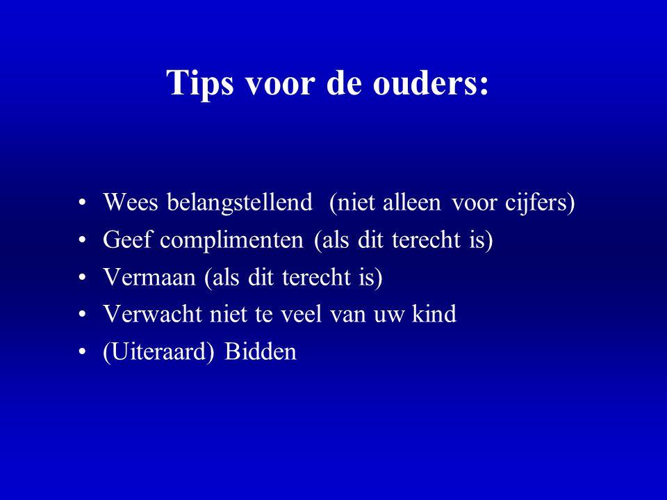 Tips voor de ouders: •Wees belangstellend (niet alleen voor cijfers) •Geef complimenten (als dit terecht is) •Vermaan (als dit terecht is) •Verwacht n
