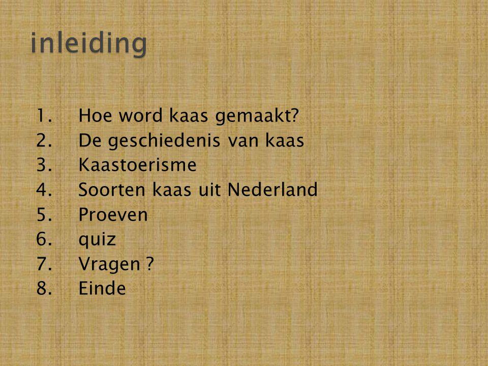 1.Hoe word kaas gemaakt? 2.De geschiedenis van kaas 3.Kaastoerisme 4.Soorten kaas uit Nederland 5.Proeven 6.quiz 7.Vragen ? 8.Einde