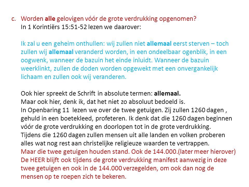 c.Worden alle gelovigen vóór de grote verdrukking opgenomen? In 1 Korintiërs 15:51-52 lezen we daarover: Ik zal u een geheim onthullen: wij zullen nie