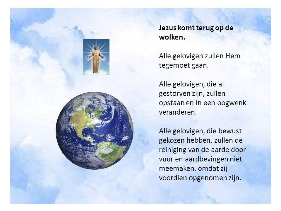 Jezus komt terug op de wolken. Alle gelovigen zullen Hem tegemoet gaan. Alle gelovigen, die al gestorven zijn, zullen opstaan en in een oogwenk verand