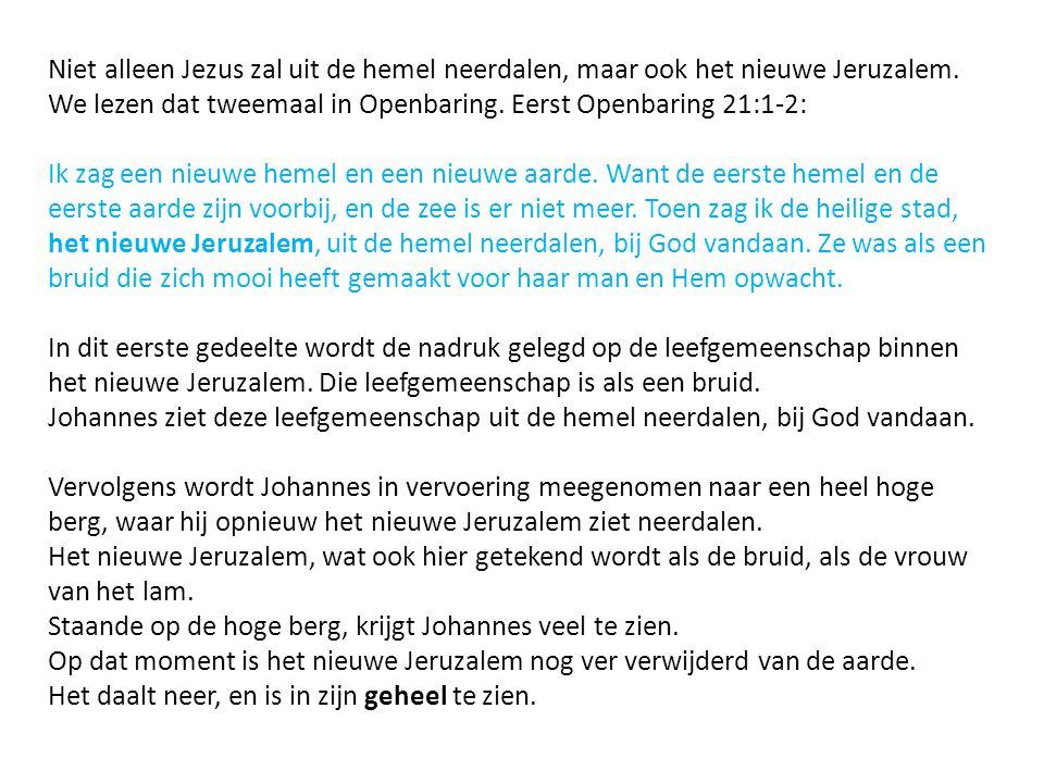 Niet alleen Jezus zal uit de hemel neerdalen, maar ook het nieuwe Jeruzalem. We lezen dat tweemaal in Openbaring. Eerst Openbaring 21:1-2: Ik zag een
