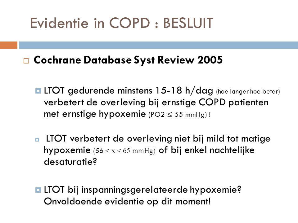 Evidentie in COPD : BESLUIT  Cochrane Database Syst Review 2005  LTOT gedurende minstens 15-18 h/dag (hoe langer hoe beter) verbetert de overleving
