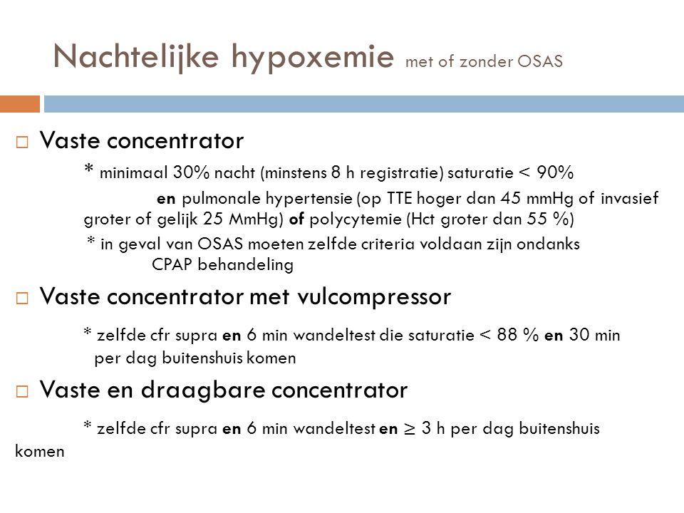 Nachtelijke hypoxemie met of zonder OSAS  Vaste concentrator * minimaal 30% nacht (minstens 8 h registratie) saturatie < 90% en pulmonale hypertensie