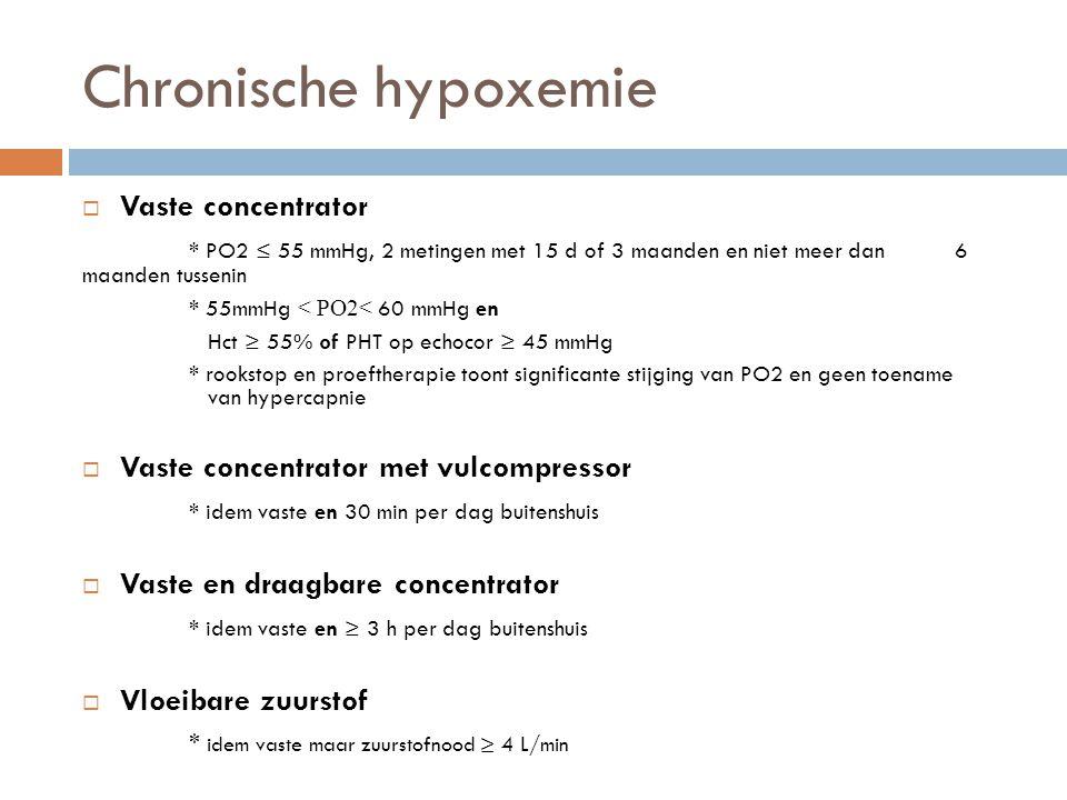 Chronische hypoxemie  Vaste concentrator * PO2 ≤ 55 mmHg, 2 metingen met 15 d of 3 maanden en niet meer dan 6 maanden tussenin * 55mmHg < PO2< 60 mmH