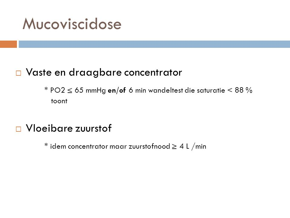 Mucoviscidose  Vaste en draagbare concentrator * PO2 ≤ 65 mmHg en/of 6 min wandeltest die saturatie < 88 % toont  Vloeibare zuurstof * idem concentr