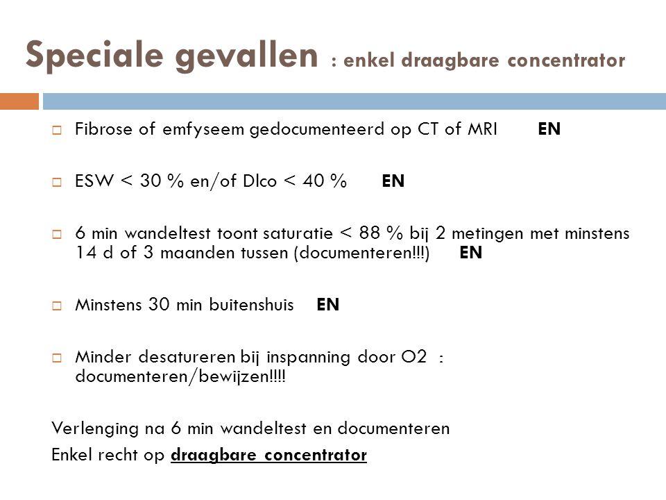 Speciale gevallen : enkel draagbare concentrator  Fibrose of emfyseem gedocumenteerd op CT of MRI EN  ESW < 30 % en/of Dlco < 40 % EN  6 min wandel