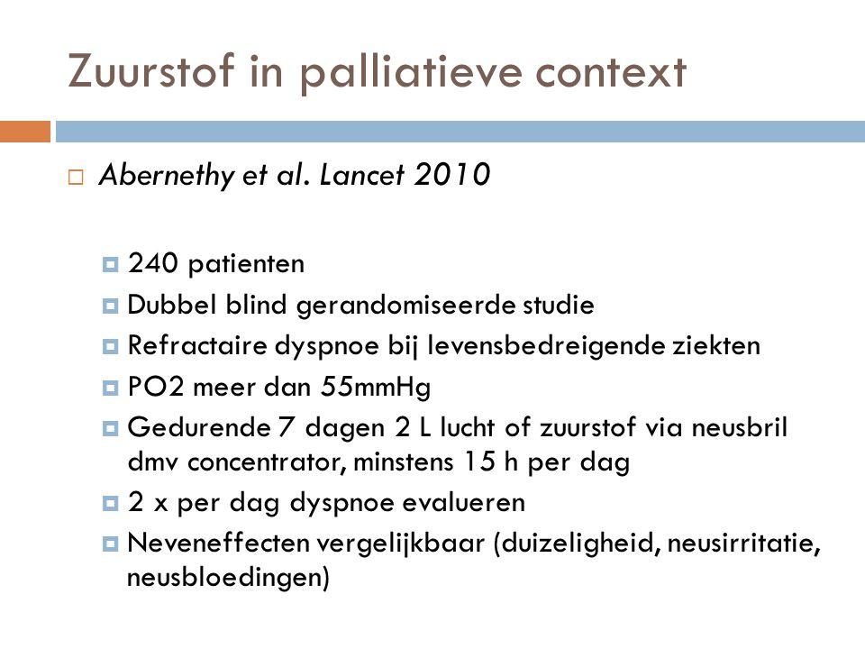 Zuurstof in palliatieve context  Abernethy et al. Lancet 2010  240 patienten  Dubbel blind gerandomiseerde studie  Refractaire dyspnoe bij levensb