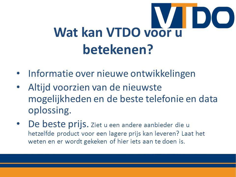Wat kan VTDO voor u betekenen? • Informatie over nieuwe ontwikkelingen • Altijd voorzien van de nieuwste mogelijkheden en de beste telefonie en data o