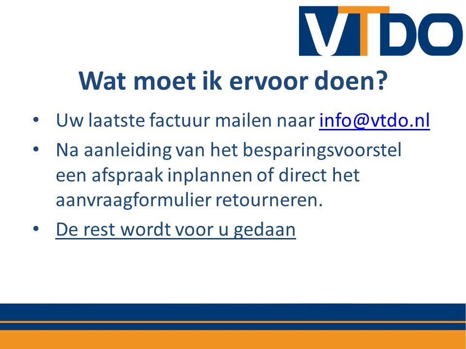 Wat moet ik ervoor doen? • Uw laatste factuur mailen naar info@vtdo.nlinfo@vtdo.nl • Na aanleiding van het besparingsvoorstel een afspraak inplannen o
