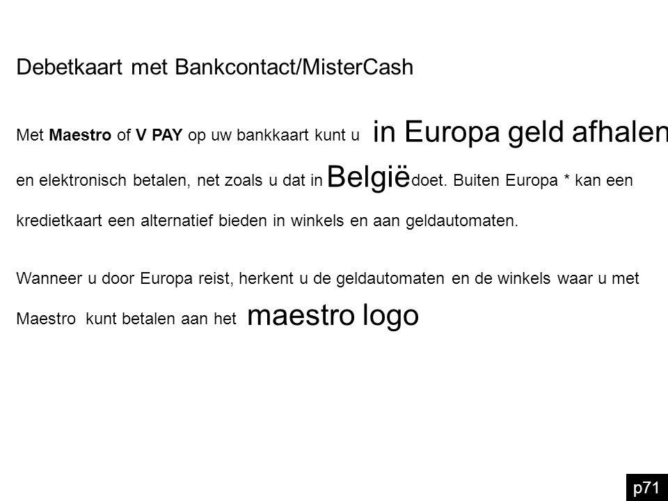 p71 Debetkaart met Bankcontact/MisterCash in Europa geld afhalen Met Maestro of V PAY op uw bankkaart kunt u België en elektronisch betalen, net zoals