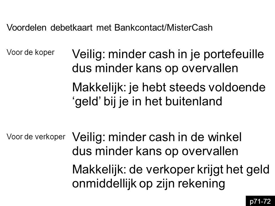 p71-72 Voordelen debetkaart met Bankcontact/MisterCash Veilig: minder cash in de winkel dus minder kans op overvallen Voor de verkoper Makkelijk: de v