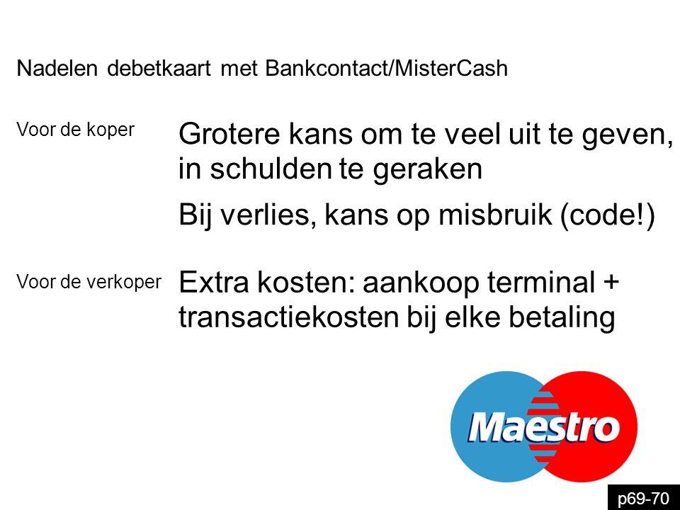 p69-70 Nadelen debetkaart met Bankcontact/MisterCash Extra kosten: aankoop terminal + transactiekosten bij elke betaling Voor de verkoper Voor de kope