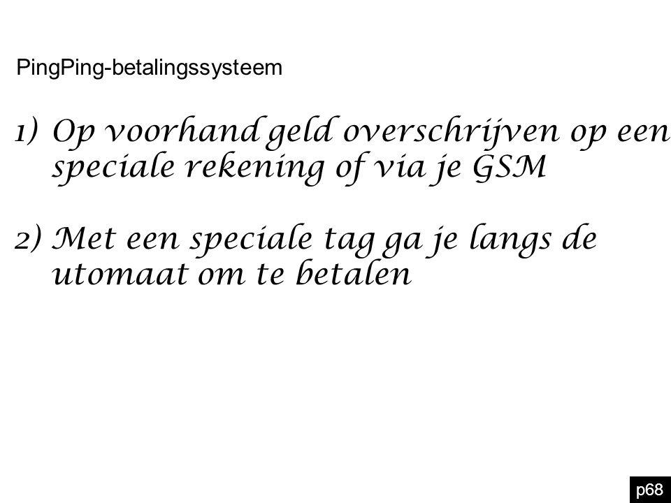 p68 PingPing-betalingssysteem 1)Op voorhand geld overschrijven op een speciale rekening of via je GSM 2)Met een speciale tag ga je langs de utomaat om