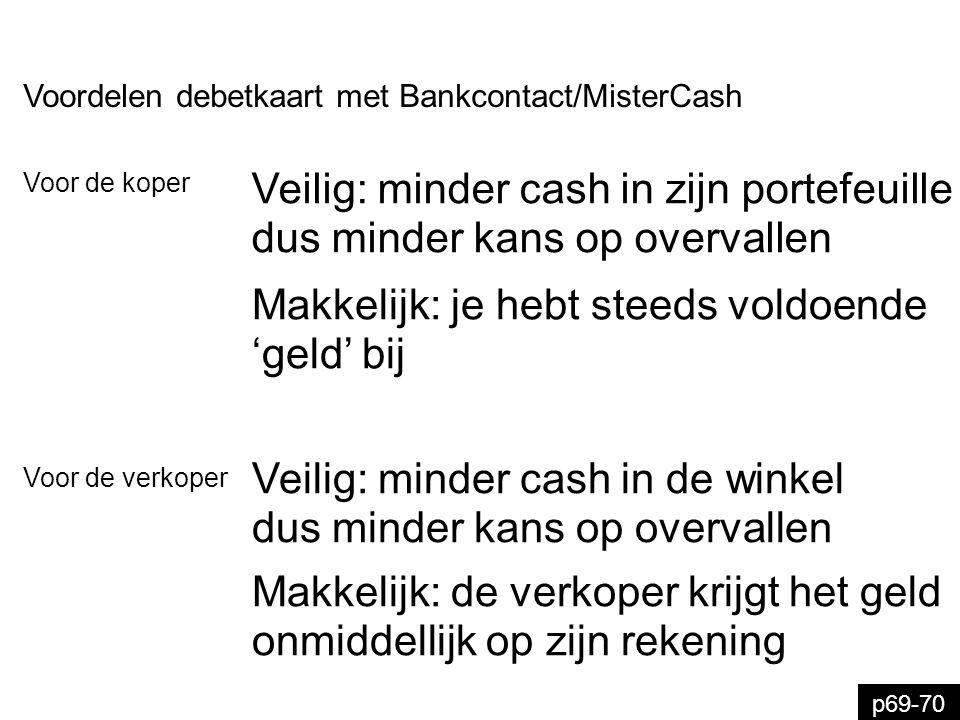 p69-70 Voordelen debetkaart met Bankcontact/MisterCash Veilig: minder cash in de winkel dus minder kans op overvallen Voor de verkoper Makkelijk: de v