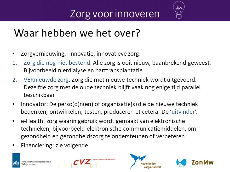 Waar hebben we het over? • Zorgvernieuwing, -innovatie, innovatieve zorg: 1.Zorg die nog niet bestond. Alle zorg is ooit nieuw, baanbrekend geweest. B
