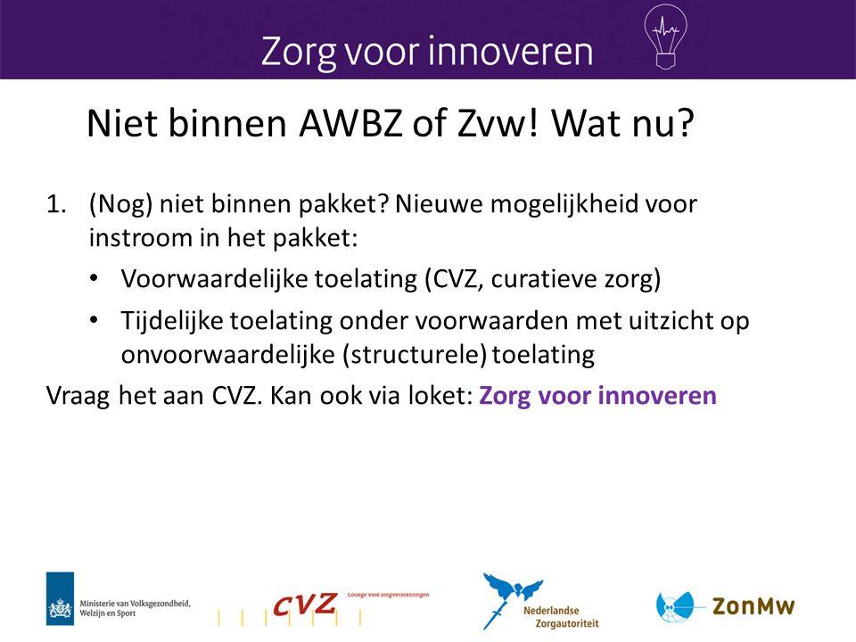 Niet binnen AWBZ of Zvw! Wat nu? 1.(Nog) niet binnen pakket? Nieuwe mogelijkheid voor instroom in het pakket: • Voorwaardelijke toelating (CVZ, curati