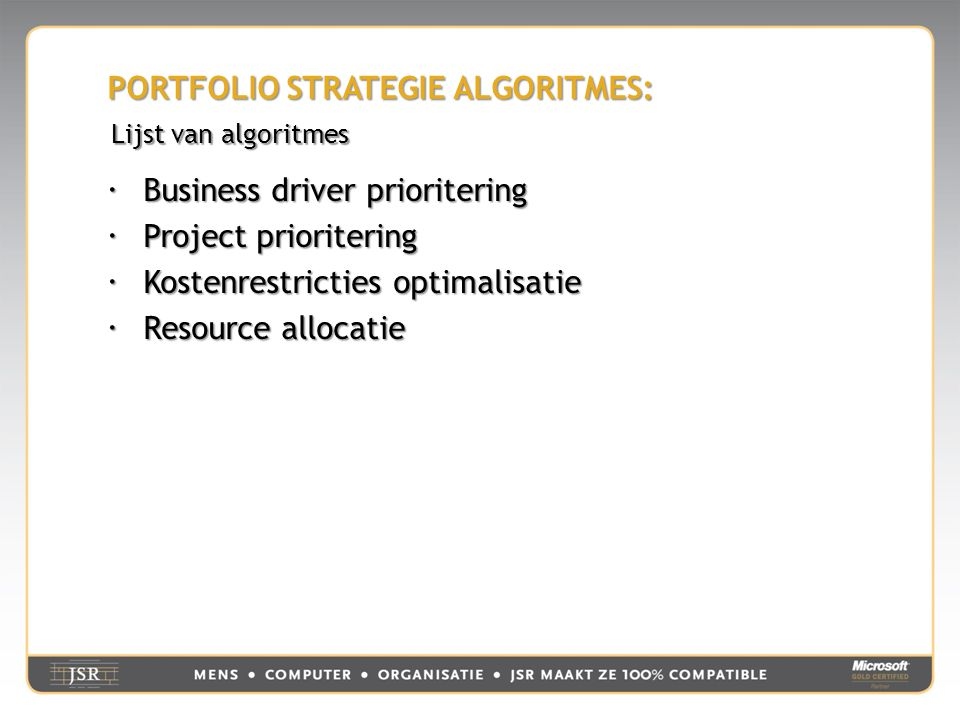 PORTFOLIO STRATEGIE ALGORITMES:  Business driver prioritering  Project prioritering  Kostenrestricties optimalisatie  Resource allocatie Lijst van