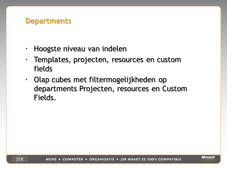 Departments  Hoogste niveau van indelen  Templates, projecten, resources en custom fields  Olap cubes met filtermogelijkheden op departments Projecten, resources en Custom Fields.