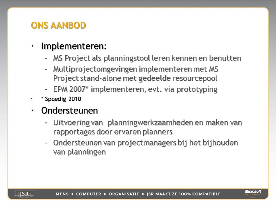 ONS AANBOD  Implementeren: –MS Project als planningstool leren kennen en benutten –Multiprojectomgevingen implementeren met MS Project stand-alone met gedeelde resourcepool –EPM 2007* implementeren, evt.
