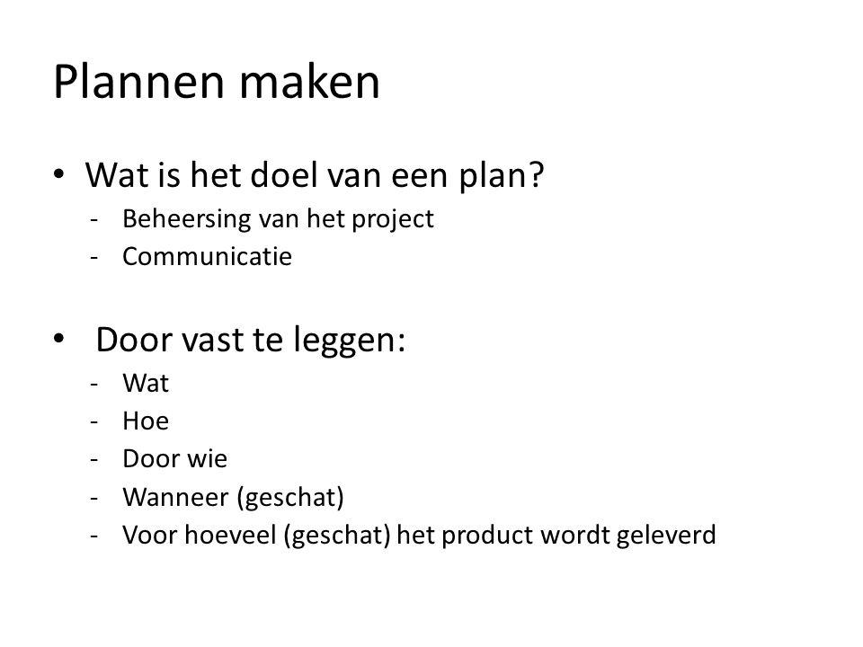 Plannen maken • Wat is het doel van een plan? -Beheersing van het project -Communicatie • Door vast te leggen: -Wat -Hoe -Door wie -Wanneer (geschat)