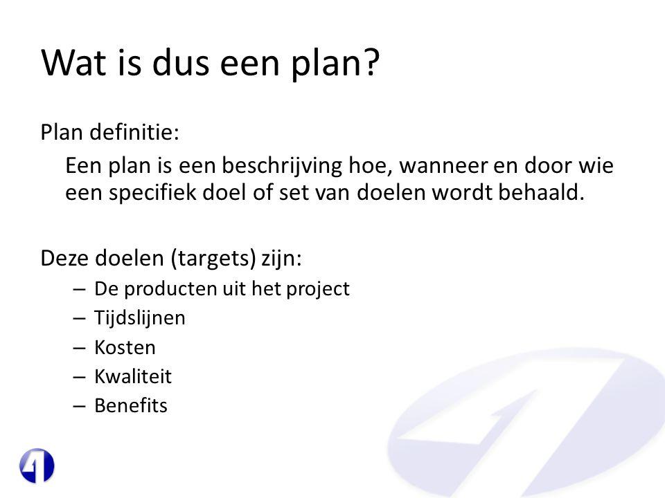 Wat is dus een plan? Plan definitie: Een plan is een beschrijving hoe, wanneer en door wie een specifiek doel of set van doelen wordt behaald. Deze do