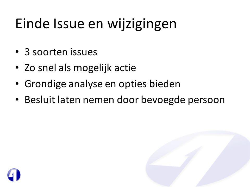 Einde Issue en wijzigingen • 3 soorten issues • Zo snel als mogelijk actie • Grondige analyse en opties bieden • Besluit laten nemen door bevoegde per