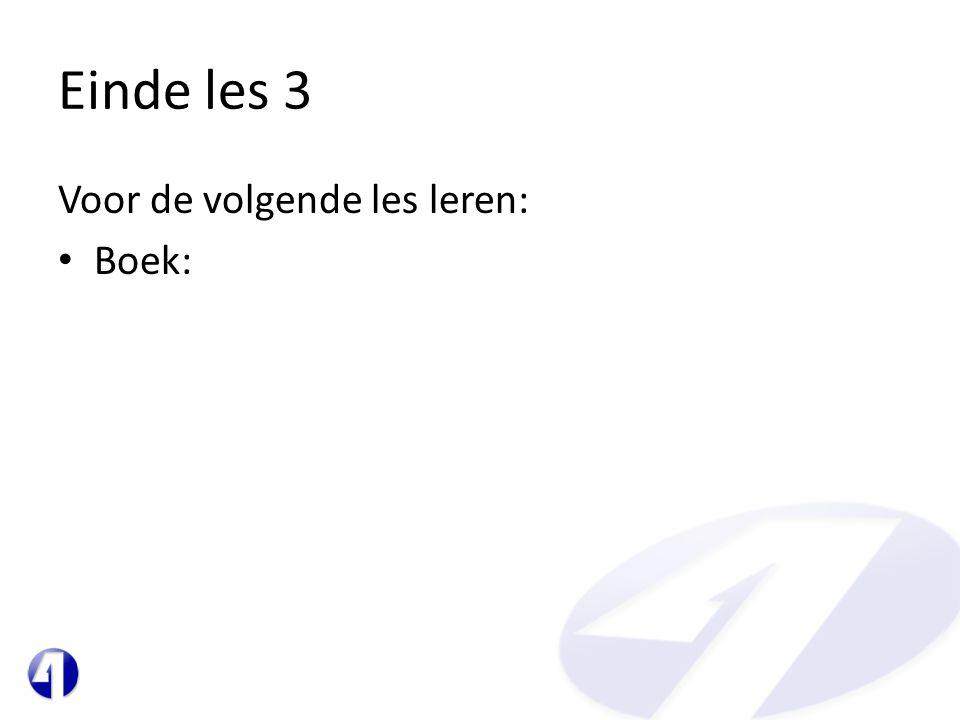Einde les 3 Voor de volgende les leren: • Boek: