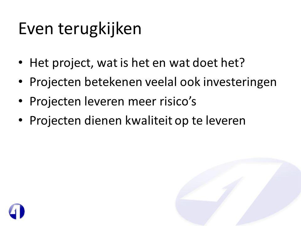 Even terugkijken • Het project, wat is het en wat doet het? • Projecten betekenen veelal ook investeringen • Projecten leveren meer risico's • Project