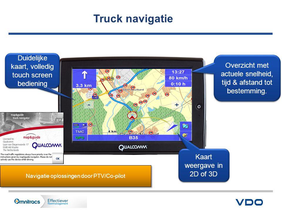 11 Navigatie oplossingen door PTV/Co-pilot Duidelijke kaart, volledig touch screen bediening Kaart weergave in 2D of 3D Overzicht met actuele snelheid, tijd & afstand tot bestemming.