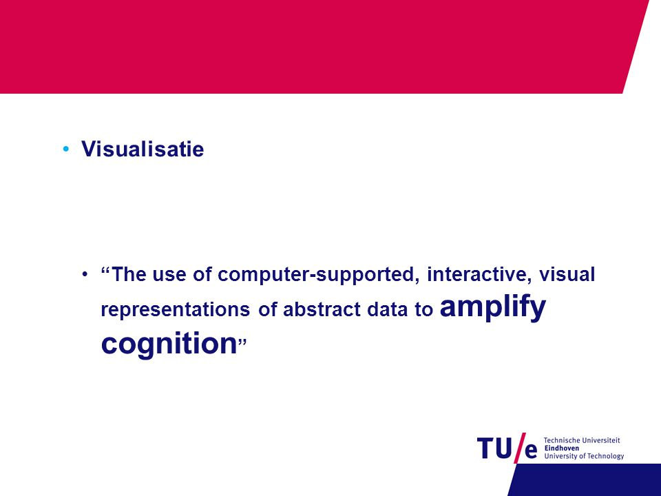 "•Visualisatie •""The use of computer-supported, interactive, visual representations of abstract data to amplify cognition """