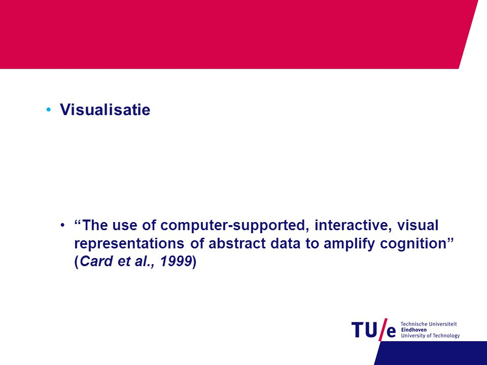 •Visualisatie • The use of computer-supported, interactive, visual representations of abstract data to amplify cognition (Card et al., 1999)
