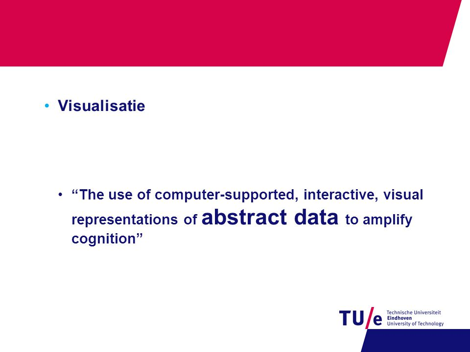 "•Visualisatie •""The use of computer-supported, interactive, visual representations of abstract data to amplify cognition"""