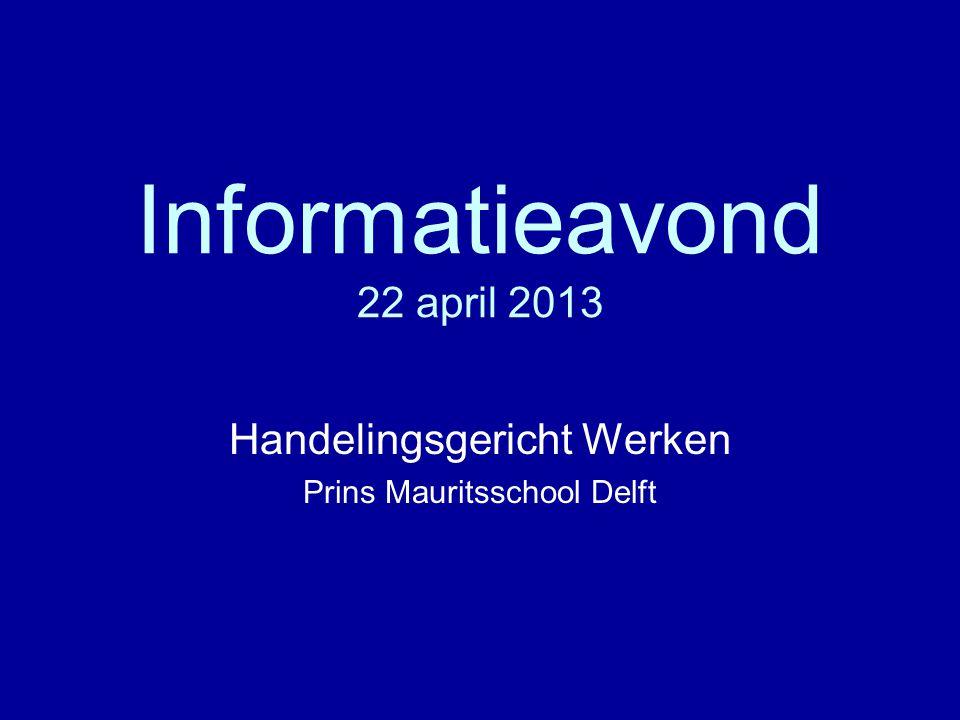 Informatieavond 22 april 2013 Handelingsgericht Werken Prins Mauritsschool Delft