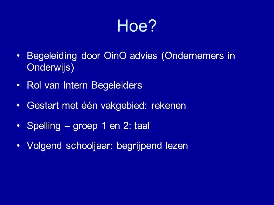 Hoe? •Begeleiding door OinO advies (Ondernemers in Onderwijs) •Rol van Intern Begeleiders •Gestart met één vakgebied: rekenen •Spelling – groep 1 en 2