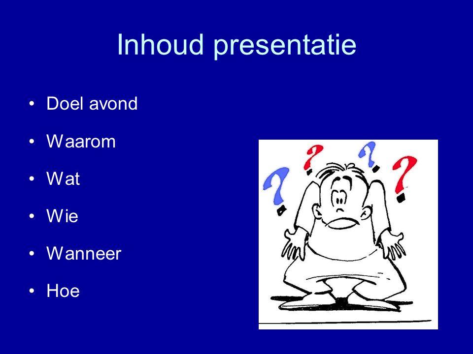 Inhoud presentatie •Doel avond •Waarom •Wat •Wie •Wanneer •Hoe