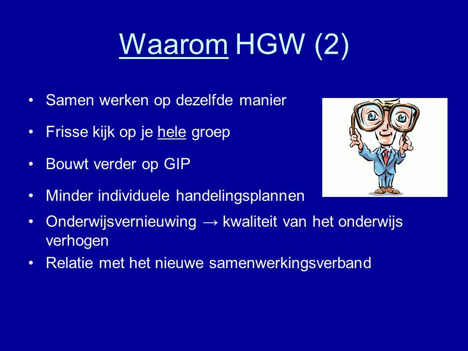 Waarom HGW (2) •Samen werken op dezelfde manier •Frisse kijk op je hele groep •Bouwt verder op GIP •Minder individuele handelingsplannen •Onderwijsvernieuwing → kwaliteit van het onderwijs verhogen •Relatie met het nieuwe samenwerkingsverband