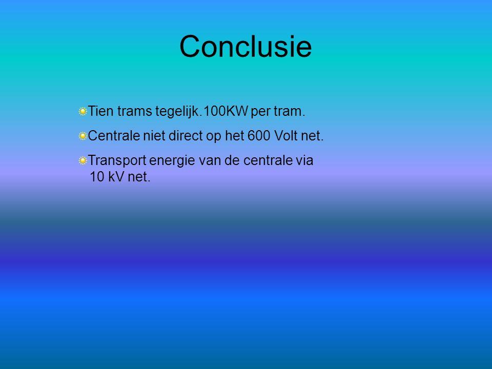 Conclusie Tien trams tegelijk.100KW per tram. Centrale niet direct op het 600 Volt net. Transport energie van de centrale via 10 kV net.