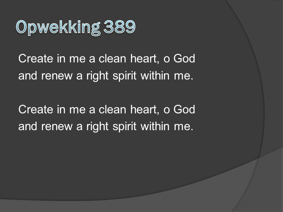 Create in me a clean heart, o God and renew a right spirit within me. Create in me a clean heart, o God and renew a right spirit within me.
