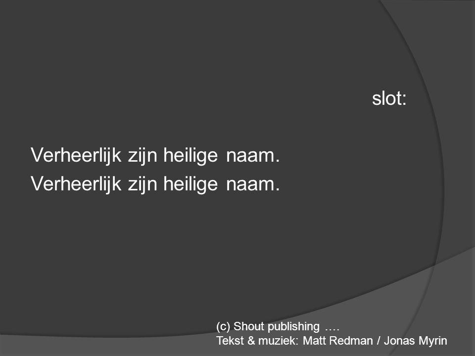 slot: Verheerlijk zijn heilige naam. (c) Shout publishing …. Tekst & muziek: Matt Redman / Jonas Myrin
